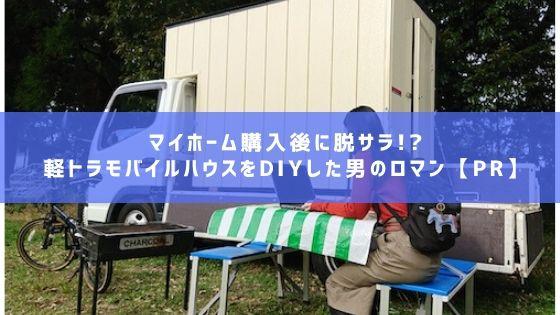 マイホーム購入後に脱サラ!軽トラモバイルハウスをDIYした男のロマン【PR】