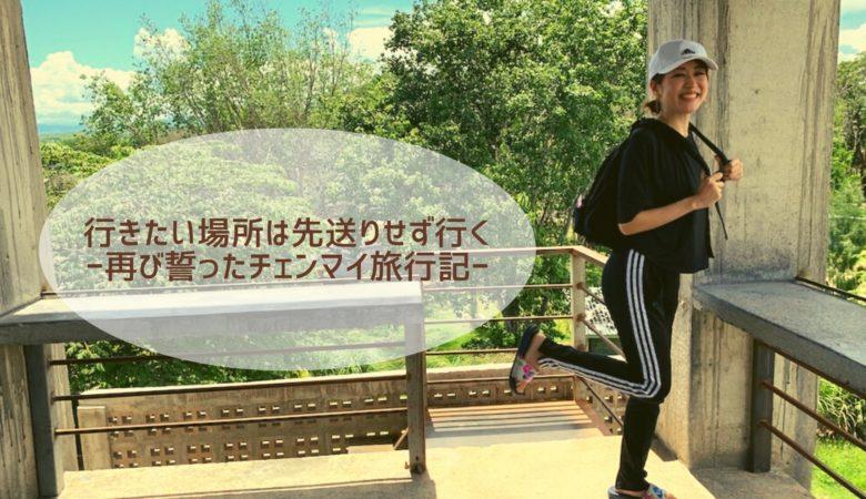 「行きたい場所は先送りせず行く」再び誓ったチェンマイ旅行記